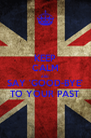 KEEP CALM AND SAY 'GOOD-BYE' TO YOUR PAST - Personalised Poster A4 size