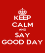 KEEP CALM AND SAY GOOD DAY - Personalised Poster A4 size
