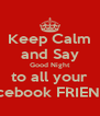 Keep Calm and Say Good Night to all your Facebook FRIENDS - Personalised Poster A4 size