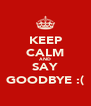 KEEP CALM AND SAY GOODBYE :( - Personalised Poster A4 size