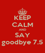 KEEP CALM AND SAY goodbye 7.5 - Personalised Poster A4 size
