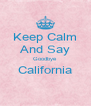 Keep Calm And Say Goodbye California  - Personalised Poster A4 size