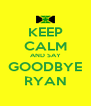 KEEP CALM AND SAY GOODBYE RYAN - Personalised Poster A4 size