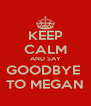 KEEP CALM AND SAY GOODBYE   TO MEGAN  - Personalised Poster A4 size