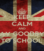 KEEP CALM AND SAY GOODBYE TO SCHOOL - Personalised Poster A4 size