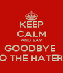 KEEP CALM AND SAY GOODBYE  TO THE HATERZ - Personalised Poster A4 size