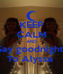 KEEP CALM AND Say goodnight  To Alyssa  - Personalised Poster A4 size