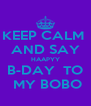 KEEP CALM  AND SAY HAAPYY B-DAY  TO  MY BOBO - Personalised Poster A4 size