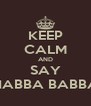 KEEP CALM AND SAY HABBA BABBA - Personalised Poster A4 size