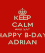KEEP CALM AND SAY HAPPY B-DAY ADRIAN - Personalised Poster A4 size