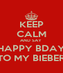 KEEP CALM AND SAY  HAPPY BDAY TO MY BIEBER - Personalised Poster A4 size