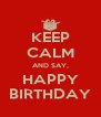 KEEP CALM AND SAY, HAPPY BIRTHDAY - Personalised Poster A4 size