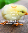 KEEP CALM AND say happy birthday  Bittu chachu - Personalised Poster A4 size