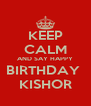 KEEP CALM AND SAY HAPPY BIRTHDAY  KISHOR - Personalised Poster A4 size