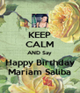 KEEP CALM AND Say Happy Birthday Mariam Saliba - Personalised Poster A4 size