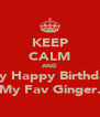 KEEP CALM AND Say Happy Birthday My Fav Ginger. - Personalised Poster A4 size