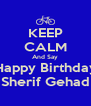KEEP CALM And Say Happy Birthday Sherif Gehad - Personalised Poster A4 size