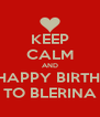 KEEP CALM AND SAY HAPPY BIRTHDAY  TO BLERINA - Personalised Poster A4 size