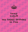 keep CALM AND say happy birthday to Fiza - Personalised Poster A4 size