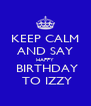 KEEP CALM AND SAY HAPPY  BIRTHDAY  TO IZZY - Personalised Poster A4 size