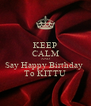 KEEP CALM AND Say Happy Birthday  To KITTU - Personalised Poster A4 size