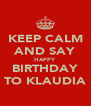 KEEP CALM AND SAY HAPPY BIRTHDAY TO KLAUDIA - Personalised Poster A4 size