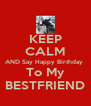 KEEP CALM AND Say Happy Birthday  To My BESTFRIEND - Personalised Poster A4 size