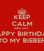 KEEP CALM AND SAY  HAPPY BIRTHDAY TO MY BIEBER - Personalised Poster A4 size