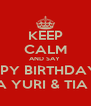 KEEP CALM AND SAY  HAPPY BIRTHDAY TO MY TIA YURI & TIA NENA - Personalised Poster A4 size