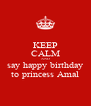 KEEP CALM AND say happy birthday to princess Amal - Personalised Poster A4 size