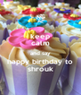 keep calm and say happy birthday to shrouk - Personalised Poster A4 size