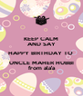 KEEP CALM AND SAY HAPPY BIRTHDAY TO  UNCLE MAHER HUBBI  from ala'a  - Personalised Poster A4 size
