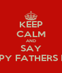 KEEP CALM AND SAY HAPPY FATHERS DAY - Personalised Poster A4 size