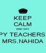 KEEP CALM AND SAY HAPPY TEACHERS DAY MRS.NAHIDA - Personalised Poster A4 size