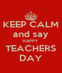 KEEP CALM and say HAPPY  TEACHERS DAY - Personalised Poster A4 size