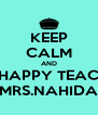 KEEP CALM AND SAY HAPPY TEACHERS MRS.NAHIDA - Personalised Poster A4 size