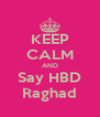KEEP CALM AND Say HBD Raghad - Personalised Poster A4 size