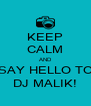 KEEP CALM AND SAY HELLO TO DJ MALIK! - Personalised Poster A4 size