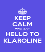 KEEP CALM AND SAY HELLO TO KLAROLINE - Personalised Poster A4 size