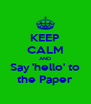 KEEP CALM AND Say 'hello' to the Paper - Personalised Poster A4 size
