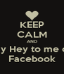 KEEP CALM AND Say Hey to me on Facebook - Personalised Poster A4 size