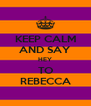 KEEP CALM AND SAY HEY TO REBECCA - Personalised Poster A4 size
