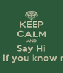 KEEP CALM AND Say Hi As if you know me - Personalised Poster A4 size