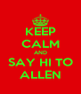KEEP CALM AND SAY HI TO ALLEN - Personalised Poster A4 size