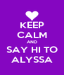 KEEP CALM AND SAY HI TO ALYSSA - Personalised Poster A4 size