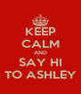 KEEP CALM AND SAY HI TO ASHLEY - Personalised Poster A4 size