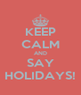 KEEP CALM AND SAY HOLIDAYS! - Personalised Poster A4 size