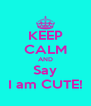 KEEP CALM AND Say I am CUTE! - Personalised Poster A4 size
