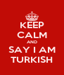 KEEP CALM AND SAY I AM TURKISH - Personalised Poster A4 size