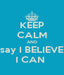KEEP CALM AND say I BELIEVE I CAN  - Personalised Poster A4 size